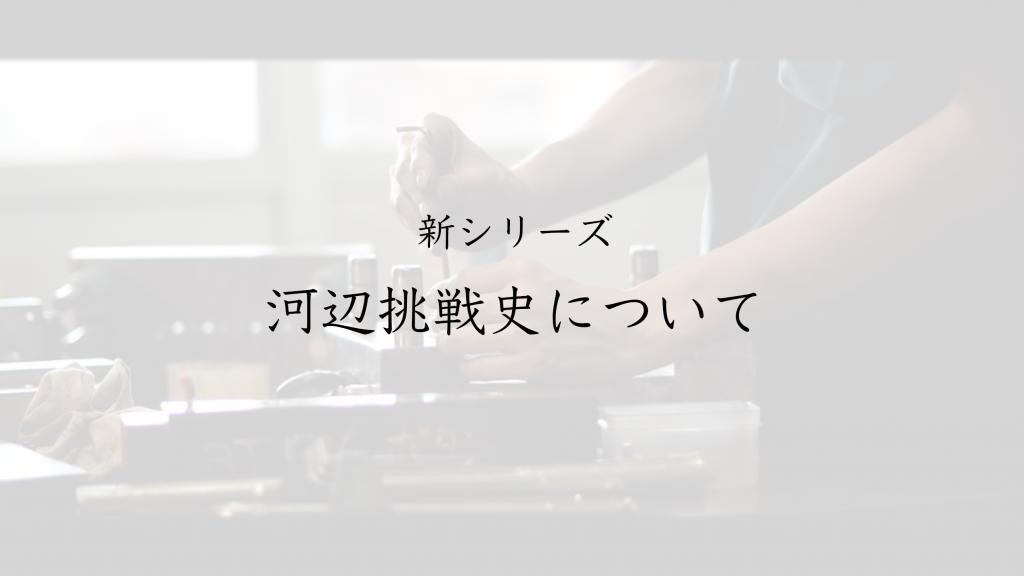 【新シリーズ】河辺挑戦史について